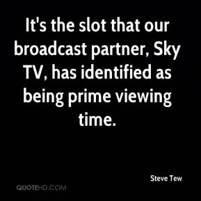 Steve Tew  - It's the slot that our broadcast partner, Sky TV, has identified as being prime viewing time.