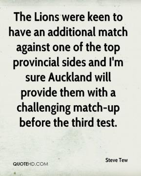 Steve Tew  - The Lions were keen to have an additional match against one of the top provincial sides and I'm sure Auckland will provide them with a challenging match-up before the third test.