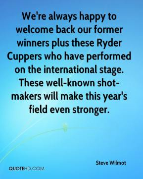 Steve Wilmot  - We're always happy to welcome back our former winners plus these Ryder Cuppers who have performed on the international stage. These well-known shot-makers will make this year's field even stronger.