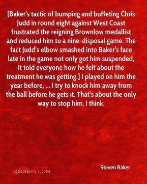 [Baker's tactic of bumping and buffeting Chris Judd in round eight against West Coast frustrated the reigning Brownlow medallist and reduced him to a nine-disposal game. The fact Judd's elbow smashed into Baker's face late in the game not only got him suspended, it told everyone how he felt about the treatment he was getting.] I played on him the year before, ... I try to knock him away from the ball before he gets it. That's about the only way to stop him, I think.