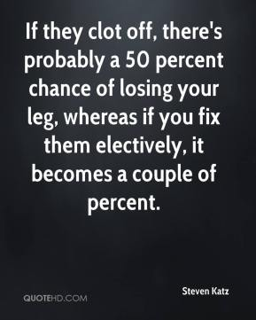 Steven Katz  - If they clot off, there's probably a 50 percent chance of losing your leg, whereas if you fix them electively, it becomes a couple of percent.