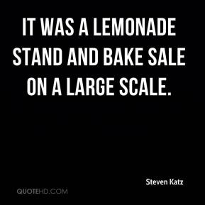 Steven Katz  - It was a lemonade stand and bake sale on a large scale.