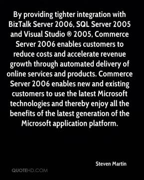 Steven Martin  - By providing tighter integration with BizTalk Server 2006, SQL Server 2005 and Visual Studio ® 2005, Commerce Server 2006 enables customers to reduce costs and accelerate revenue growth through automated delivery of online services and products. Commerce Server 2006 enables new and existing customers to use the latest Microsoft technologies and thereby enjoy all the benefits of the latest generation of the Microsoft application platform.