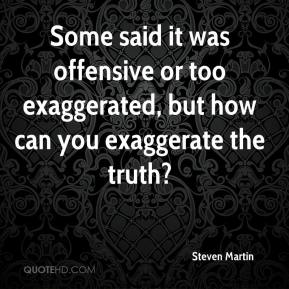 Some said it was offensive or too exaggerated, but how can you exaggerate the truth?