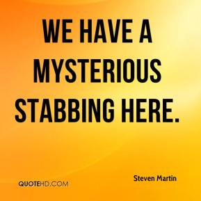 We have a mysterious stabbing here.