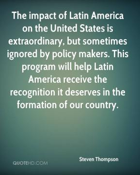 Steven Thompson  - The impact of Latin America on the United States is extraordinary, but sometimes ignored by policy makers. This program will help Latin America receive the recognition it deserves in the formation of our country.