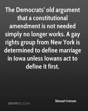 Stewart Iverson  - The Democrats' old argument that a constitutional amendment is not needed simply no longer works. A gay rights group from New York is determined to define marriage in Iowa unless Iowans act to define it first.