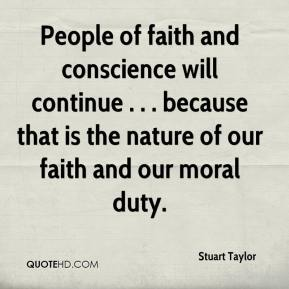 Stuart Taylor  - People of faith and conscience will continue . . . because that is the nature of our faith and our moral duty.