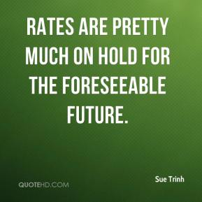 Sue Trinh  - Rates are pretty much on hold for the foreseeable future.