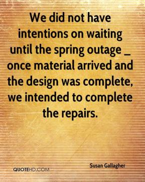 Susan Gallagher  - We did not have intentions on waiting until the spring outage _ once material arrived and the design was complete, we intended to complete the repairs.