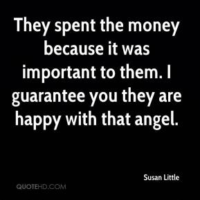 Susan Little  - They spent the money because it was important to them. I guarantee you they are happy with that angel.