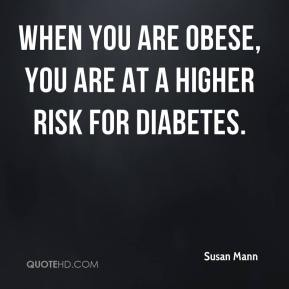 When you are obese, you are at a higher risk for diabetes.