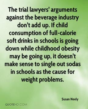 Susan Neely  - The trial lawyers' arguments against the beverage industry don't add up. If child consumption of full-calorie soft drinks in schools is going down while childhood obesity may be going up, it doesn't make sense to single out sodas in schools as the cause for weight problems.