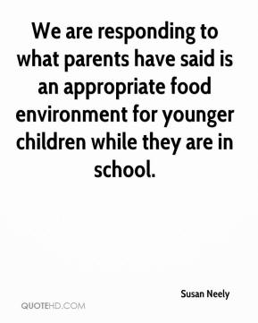 Susan Neely  - We are responding to what parents have said is an appropriate food environment for younger children while they are in school.