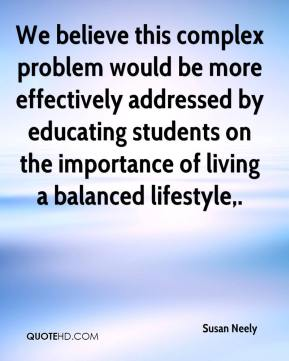 Susan Neely  - We believe this complex problem would be more effectively addressed by educating students on the importance of living a balanced lifestyle.