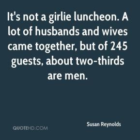 Susan Reynolds  - It's not a girlie luncheon. A lot of husbands and wives came together, but of 245 guests, about two-thirds are men.