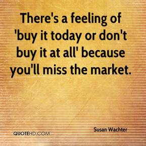 Susan Wachter  - There's a feeling of 'buy it today or don't buy it at all' because you'll miss the market.