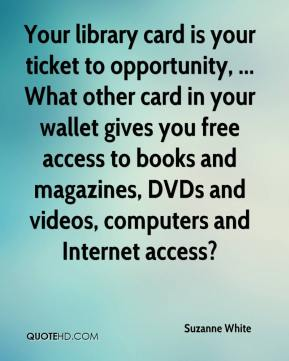 Suzanne White  - Your library card is your ticket to opportunity, ... What other card in your wallet gives you free access to books and magazines, DVDs and videos, computers and Internet access?