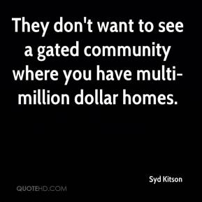 Syd Kitson  - They don't want to see a gated community where you have multi-million dollar homes.