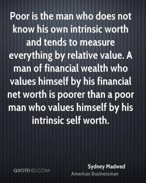 Sydney Madwed - Poor is the man who does not know his own intrinsic worth and tends to measure everything by relative value. A man of financial wealth who values himself by his financial net worth is poorer than a poor man who values himself by his intrinsic self worth.