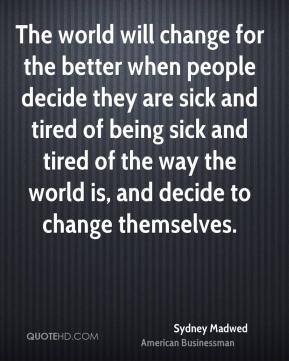 Sydney Madwed - The world will change for the better when people decide they are sick and tired of being sick and tired of the way the world is, and decide to change themselves.