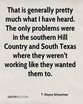 T. Wayne Schwertner  - That is generally pretty much what I have heard. The only problems were in the southern Hill Country and South Texas where they weren't working like they wanted them to.