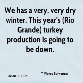 T. Wayne Schwertner  - We has a very, very dry winter. This year's (Rio Grande) turkey production is going to be down.
