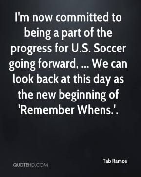 I'm now committed to being a part of the progress for U.S. Soccer going forward, ... We can look back at this day as the new beginning of 'Remember Whens.'.