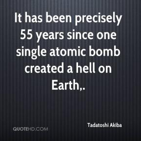 Tadatoshi Akiba  - It has been precisely 55 years since one single atomic bomb created a hell on Earth.