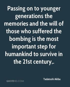 Tadatoshi Akiba  - Passing on to younger generations the memories and the will of those who suffered the bombing is the most important step for humankind to survive in the 21st century.