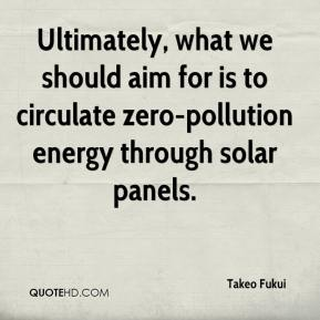 Takeo Fukui  - Ultimately, what we should aim for is to circulate zero-pollution energy through solar panels.