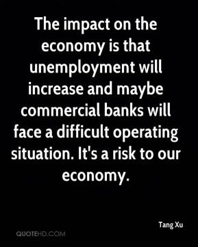 The impact on the economy is that unemployment will increase and maybe commercial banks will face a difficult operating situation. It's a risk to our economy.