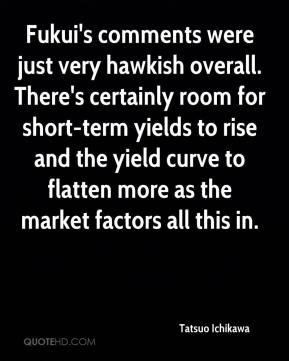 Tatsuo Ichikawa  - Fukui's comments were just very hawkish overall. There's certainly room for short-term yields to rise and the yield curve to flatten more as the market factors all this in.