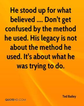 Ted Bailey  - He stood up for what believed .... Don't get confused by the method he used. His legacy is not about the method he used. It's about what he was trying to do.