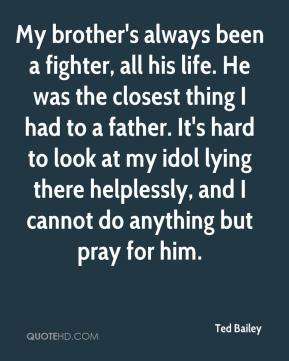 Ted Bailey  - My brother's always been a fighter, all his life. He was the closest thing I had to a father. It's hard to look at my idol lying there helplessly, and I cannot do anything but pray for him.