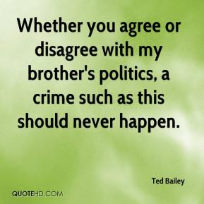 Ted Bailey  - Whether you agree or disagree with my brother's politics, a crime such as this should never happen.