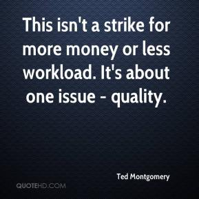 Ted Montgomery  - This isn't a strike for more money or less workload. It's about one issue - quality.