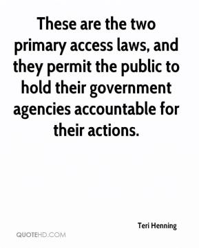 Teri Henning  - These are the two primary access laws, and they permit the public to hold their government agencies accountable for their actions.