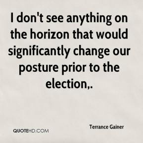 Terrance Gainer  - I don't see anything on the horizon that would significantly change our posture prior to the election.