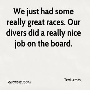 Terri Lemos  - We just had some really great races. Our divers did a really nice job on the board.