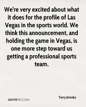 Terry Jicinsky  - We're very excited about what it does for the profile of Las Vegas in the sports world. We think this announcement, and holding the game in Vegas, is one more step toward us getting a professional sports team.