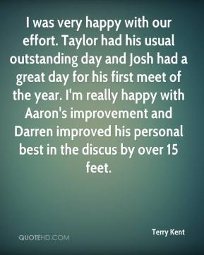 Terry Kent  - I was very happy with our effort. Taylor had his usual outstanding day and Josh had a great day for his first meet of the year. I'm really happy with Aaron's improvement and Darren improved his personal best in the discus by over 15 feet.