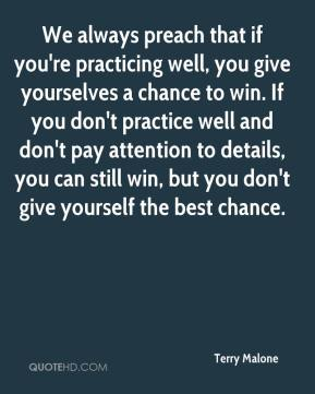 Terry Malone  - We always preach that if you're practicing well, you give yourselves a chance to win. If you don't practice well and don't pay attention to details, you can still win, but you don't give yourself the best chance.