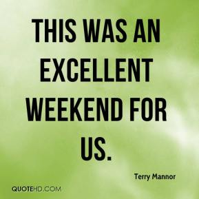Terry Mannor  - This was an excellent weekend for us.