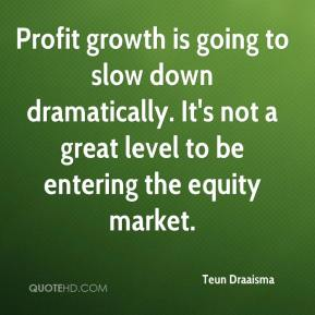 Teun Draaisma  - Profit growth is going to slow down dramatically. It's not a great level to be entering the equity market.