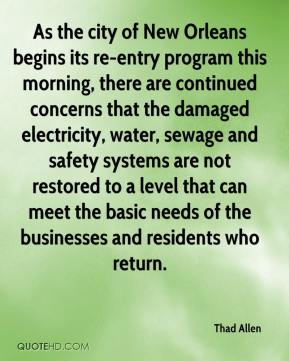 Thad Allen  - As the city of New Orleans begins its re-entry program this morning, there are continued concerns that the damaged electricity, water, sewage and safety systems are not restored to a level that can meet the basic needs of the businesses and residents who return.
