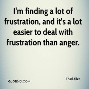 Thad Allen  - I'm finding a lot of frustration, and it's a lot easier to deal with frustration than anger.