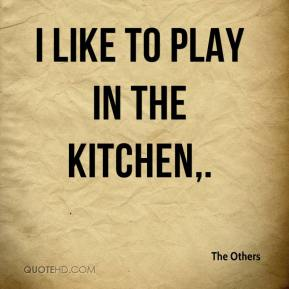 I like to play in the kitchen.