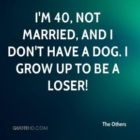 The Others  - I'm 40, not married, and I don't have a dog. I grow up to be a loser!