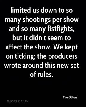 limited us down to so many shootings per show and so many fistfights, but it didn't seem to affect the show. We kept on ticking; the producers wrote around this new set of rules.